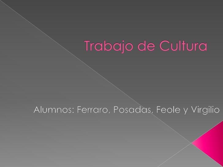 Trabajo de Cultura<br />Alumnos: Ferraro, Posadas, Feole y Virgilio<br />