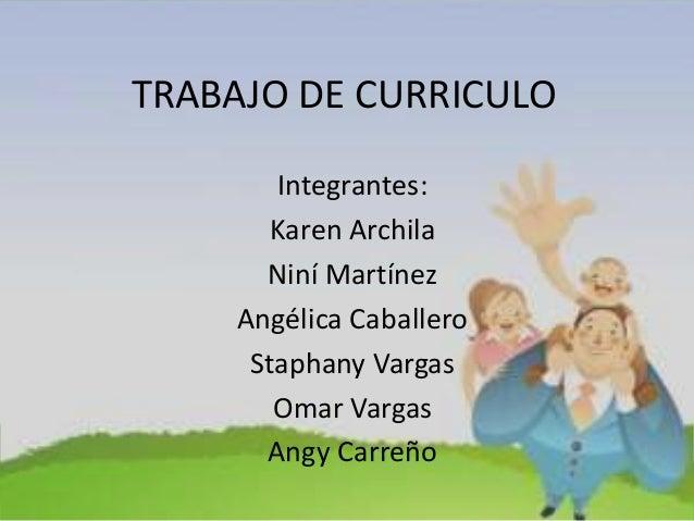 TRABAJO DE CURRICULO Integrantes: Karen Archila Niní Martínez Angélica Caballero Staphany Vargas Omar Vargas Angy Carreño