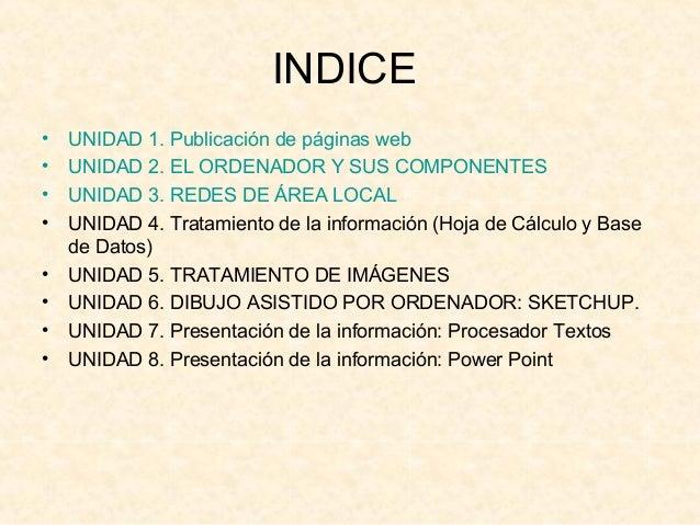 INDICE• UNIDAD 1. Publicación de páginas web• UNIDAD 2. EL ORDENADOR Y SUS COMPONENTES• UNIDAD 3. REDES DE ÁREA LOCAL• UNI...