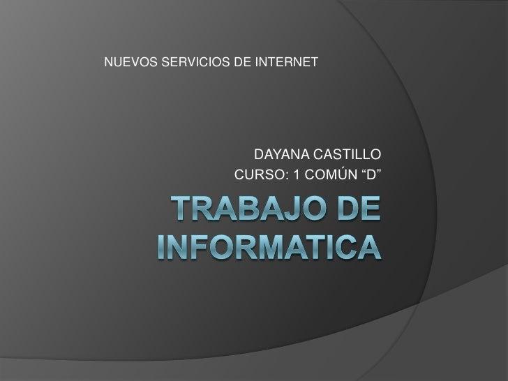 """TRABAJO DE INFORMATICA<br />                      DAYANA CASTILLO<br />CURSO: 1 COMÚN """"D""""<br />NUEVOS SERVICIOS DE INTERNE..."""