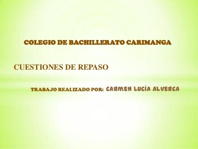 CUESTIONES DE REPASO COLEGIO DE BACHILLERATO CARIMANGA TRABAJO REALIZADO POR: Carmen Lucía Alverca
