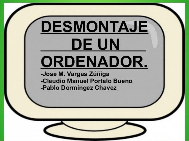 DESMONTAJE DE UN ORDENADOR. -Jose M. Vargas Zúñiga -Claudio Manuel Portalo Bueno -Pablo Dormingez Chavez