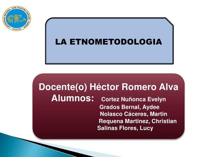TEORÍA SOCIOLÓGICA II<br />LA ETNOMETODOLOGIA<br />Docente(o) Héctor Romero Alva Alumnos: Cortez Nuñonca Evelyn<br />...