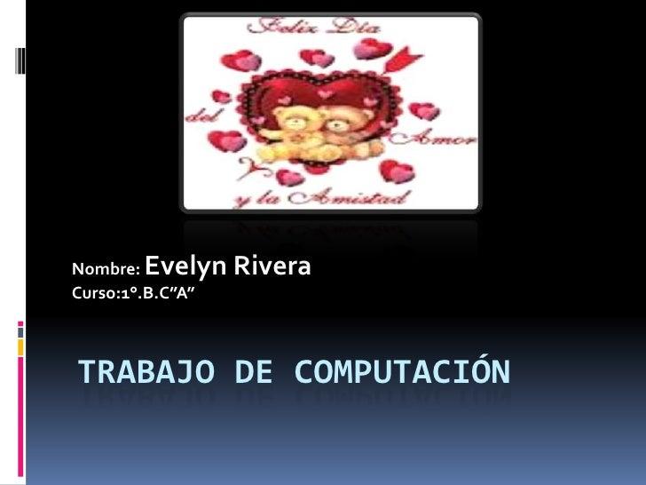 "Nombre: Evelyn RiveraCurso:1°.B.C""A""TRABAJO DE COMPUTACIÓN"