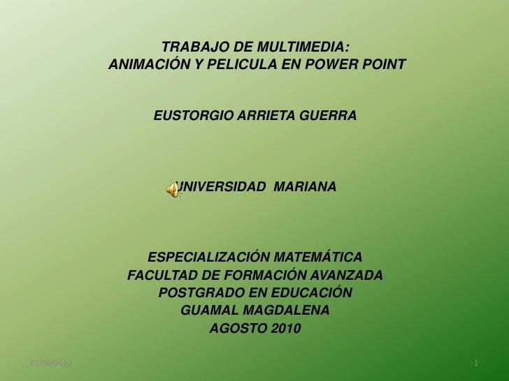 TRABAJO DE MULTIMEDIA:  ANIMACIÓN Y PELICULA EN POWER POINT<br />EUSTORGIO ARRIETA GUERRA<br />UNIVERSIDAD  MARIANA<br />E...