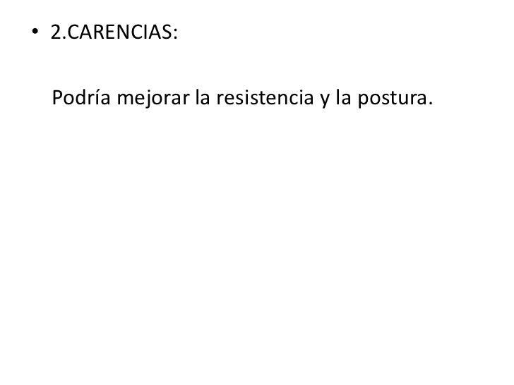 • 2.CARENCIAS: Podría mejorar la resistencia y la postura.