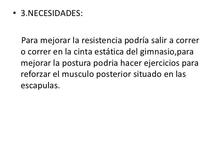 • 3.NECESIDADES: Para mejorar la resistencia podría salir a correr o correr en la cinta estática del gimnasio,para mejorar...
