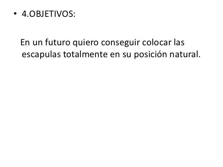 • 4.OBJETIVOS: En un futuro quiero conseguir colocar las escapulas totalmente en su posición natural.