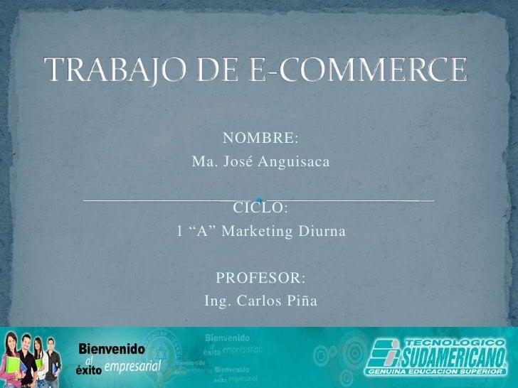"""TRABAJO DE E-COMMERCE<br />NOMBRE:<br />Ma. José Anguisaca<br />CICLO:<br />1 """"A"""" Marketing Diurna<br />PROFESOR:<br />Ing..."""