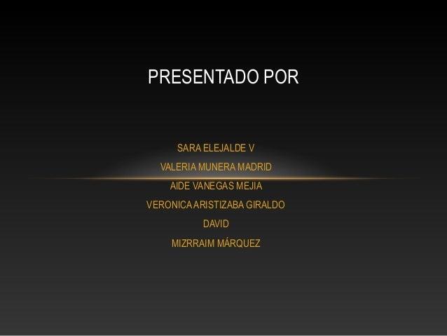 SARA ELEJALDE V VALERIA MUNERA MADRID AIDE VANEGAS MEJIA VERONICAARISTIZABA GIRALDO DAVID MIZRRAIM MÁRQUEZ PRESENTADO POR