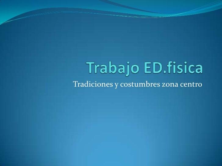 Trabajo ED.fisica<br />Tradiciones y costumbres zona centro <br />