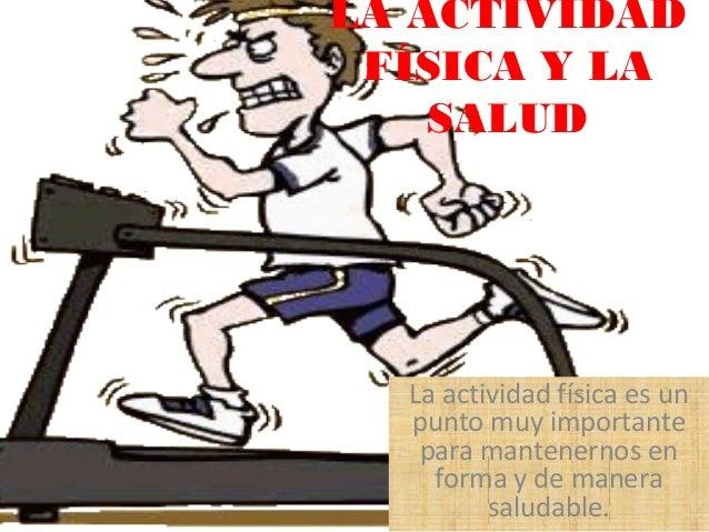 LA ACTIVIDAD FÍSICA Y LA SALUD  La actividad física es un punto muy importante para mantenernos en forma y de manera salud...
