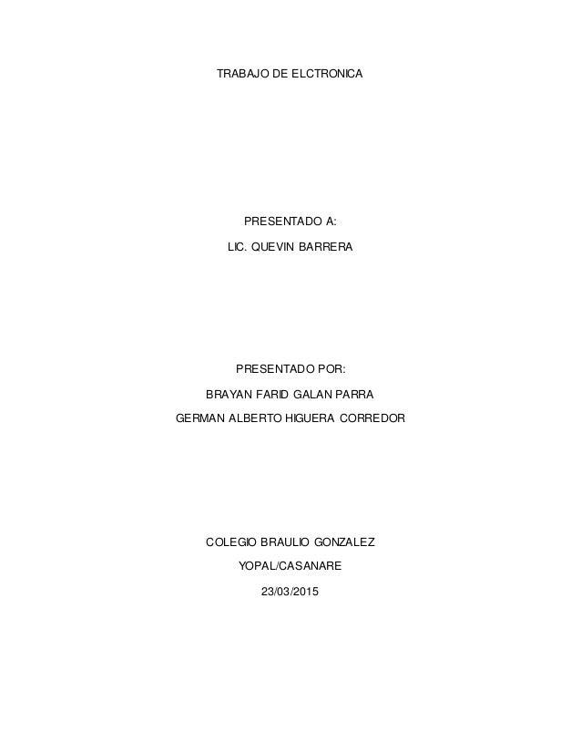 TRABAJO DE ELCTRONICA PRESENTADO A: LIC. QUEVIN BARRERA PRESENTADO POR: BRAYAN FARID GALAN PARRA GERMAN ALBERTO HIGUERA CO...