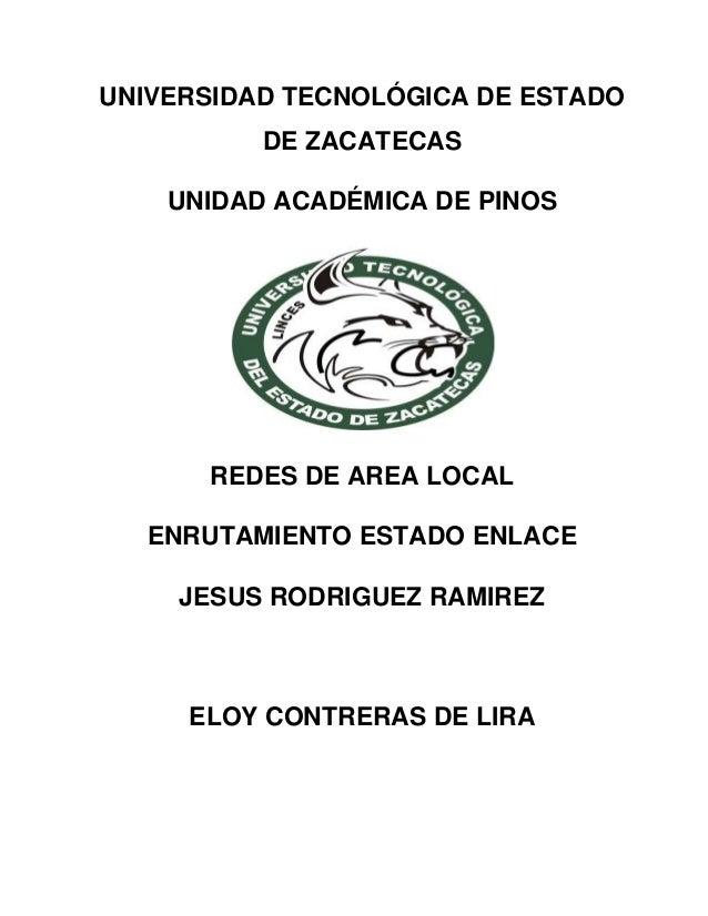 UNIVERSIDAD TECNOLÓGICA DE ESTADO DE ZACATECAS UNIDAD ACADÉMICA DE PINOS REDES DE AREA LOCAL ENRUTAMIENTO ESTADO ENLACE JE...