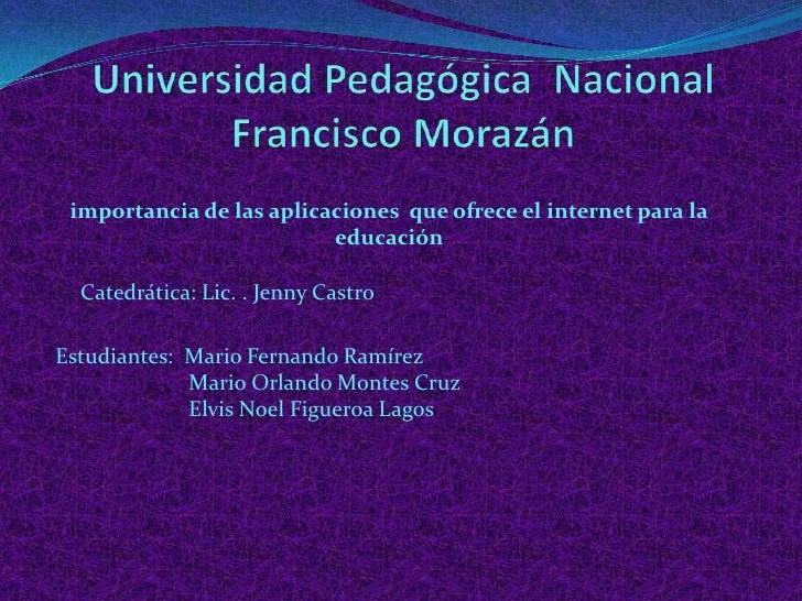 Universidad Pedagógica  Nacional  Francisco Morazán <br />importancia de las aplicaciones  que ofrece el internet para la ...