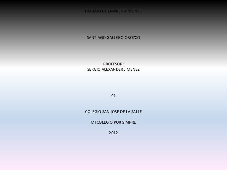 TRABAJO DE EMPRENDIMIENTOSANTIAGO GALLEGO OROZCO         PROFESOR: SERGIO ALEXANDER JIMENEZ            9ªCOLEGIO SAN JOSE ...