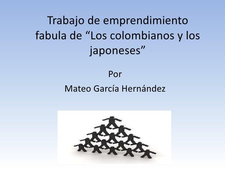 """Trabajo de emprendimientofabula de """"Los colombianos y los           japoneses""""              Por     Mateo García Hernández"""