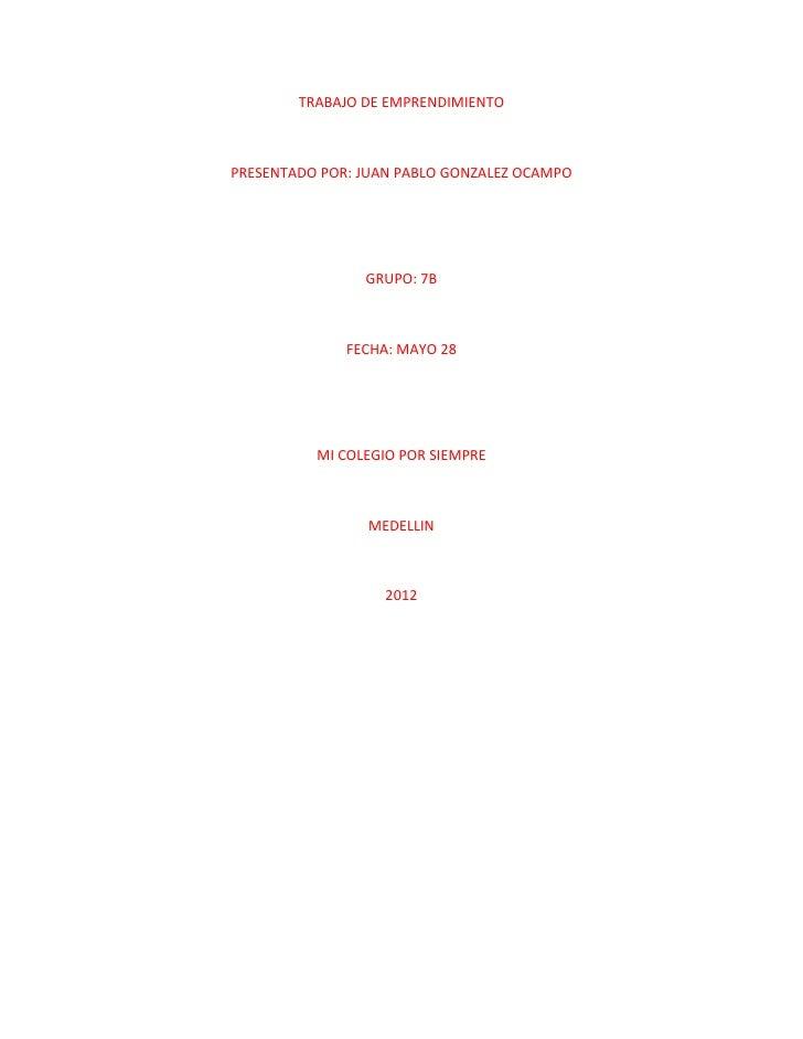 TRABAJO DE EMPRENDIMIENTOPRESENTADO POR: JUAN PABLO GONZALEZ OCAMPO                GRUPO: 7B              FECHA: MAYO 28  ...