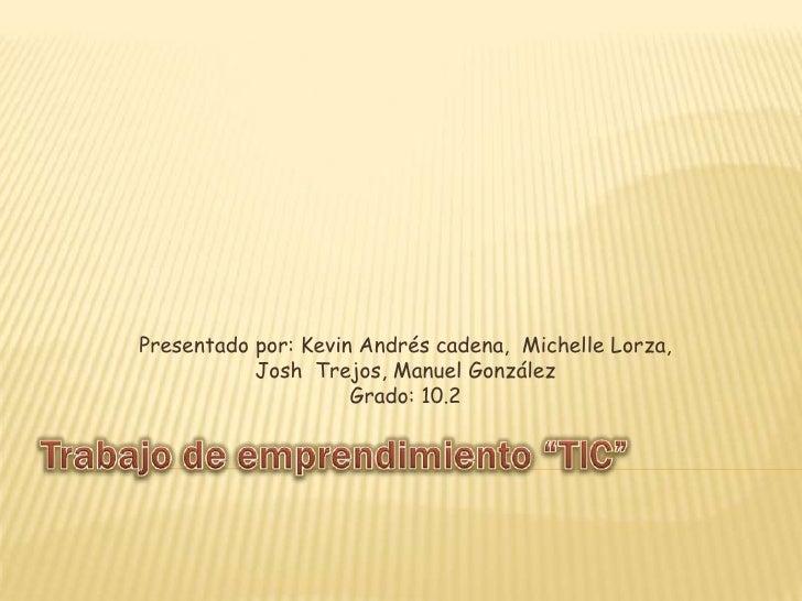 Presentado por: Kevin Andrés cadena, Michelle Lorza,           Josh Trejos, Manuel González                     Grado: 10.2