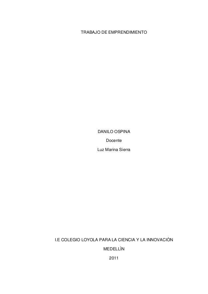 TRABAJO DE EMPRENDIMIENTO<br />DANILO OSPINA<br />Docente<br />Luz Marina Sierra<br />I.E COLEGIO LOYOLA PARA LA CIENCIA Y...