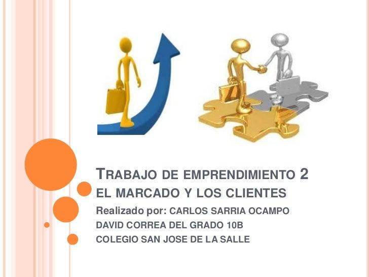 TRABAJO DE EMPRENDIMIENTO 2EL MARCADO Y LOS CLIENTESRealizado por: CARLOS SARRIA OCAMPODAVID CORREA DEL GRADO 10BCOLEGIO S...