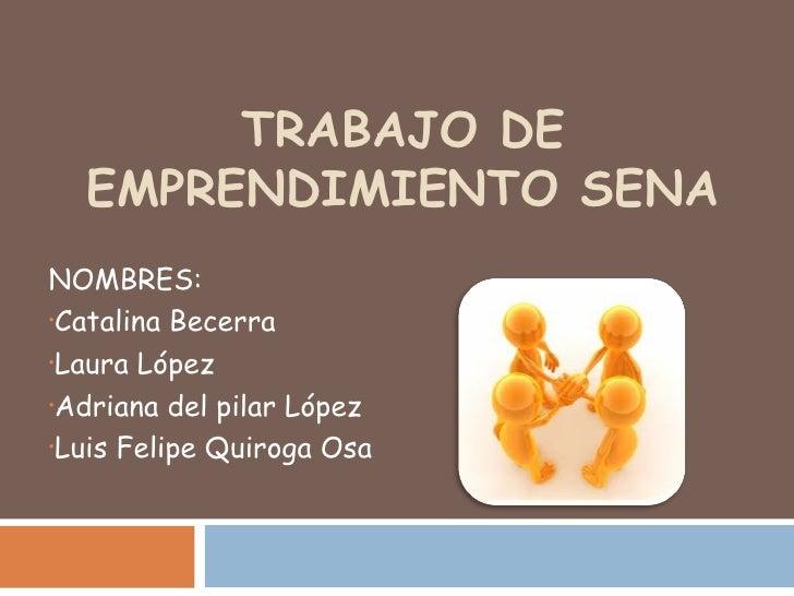 TRABAJO DE  EMPRENDIMIENTO SENANOMBRES:•Catalina Becerra•Laura López•Adriana del pilar López•Luis Felipe Quiroga Osa