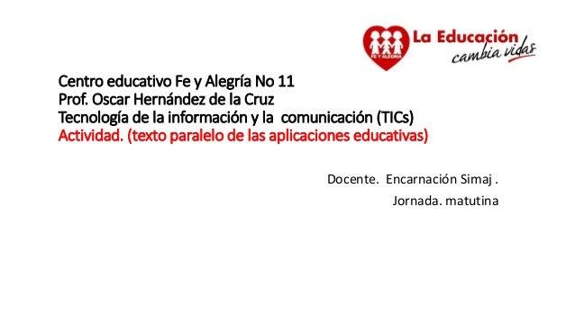 Centro educativo Fe y Alegría No 11 Prof. Oscar Hernández de la Cruz Tecnología de la información y la comunicación (TICs)...