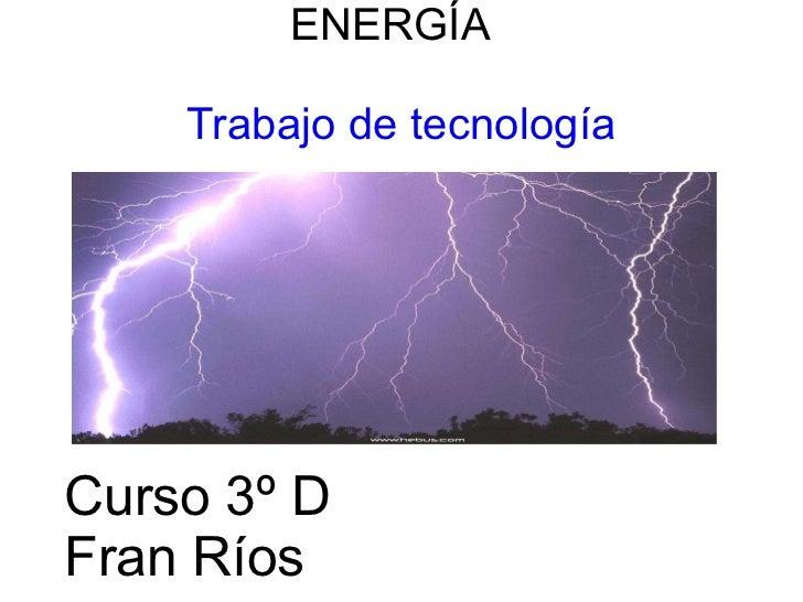 ENERGÍA  Trabajo de tecnología Trabajo de Tecnología Curso 3º D Fran Ríos