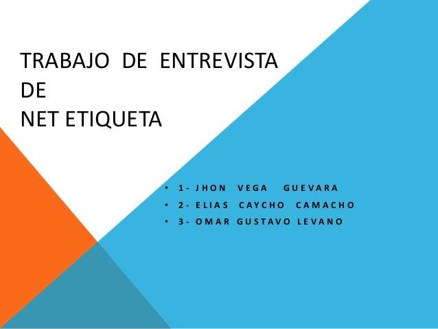 TRABAJO DE ENTREVISTA DE NET ETIQUETA • 1 - J H O N V E G A G U E V A R A • 2 - E L I A S C A Y C H O C A M A C H O • 3 - ...