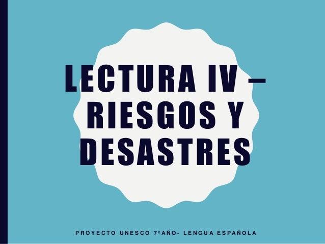 LECTURA IV – RIESGOS Y DESASTRES P R O Y E C T O U N E S C O 7 º A Ñ O - L E N G U A E S P A Ñ O L A