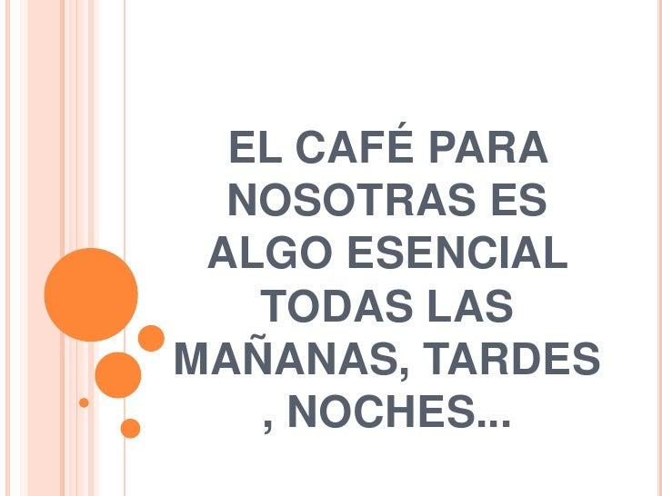 EL CAFÉ PARA NOSOTRAS ES ALGO ESENCIAL TODAS LASMAÑANAS, TARDES, NOCHES...<br />