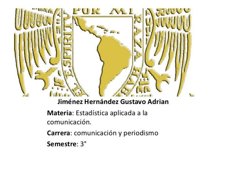 Jiménez Hernández Gustavo Adrian<br />Materia: Estadística aplicada a la comunicación.<br />Carrera: comunicación y period...