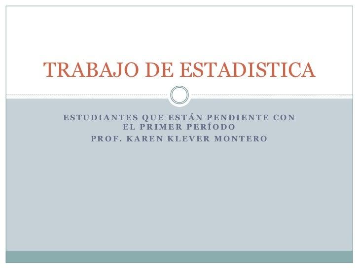 Estudiantes que están pendiente con el primer período<br />Prof. Karen Klever Montero<br />TRABAJO DE ESTADISTICA<br />