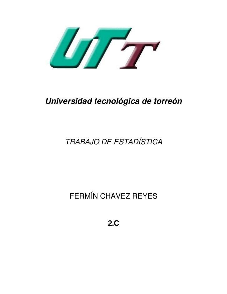 Universidad tecnológica de torreón    TRABAJO DE ESTADÍSTICA      FERMÍN CHAVEZ REYES               2.C