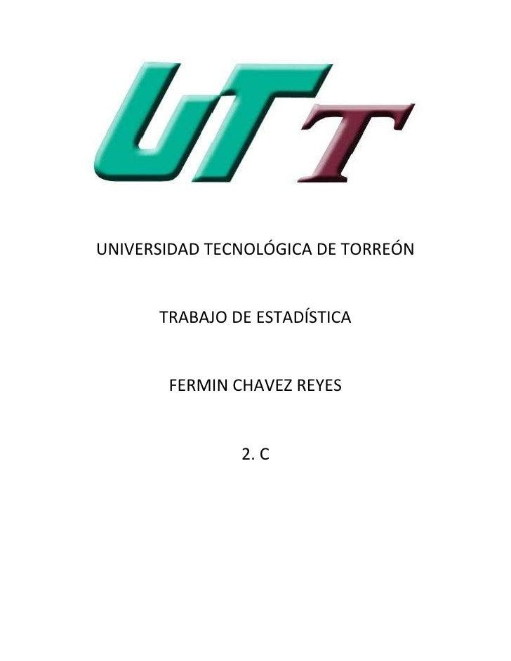 UNIVERSIDAD TECNOLÓGICA DE TORREÓN      TRABAJO DE ESTADÍSTICA       FERMIN CHAVEZ REYES               2. C