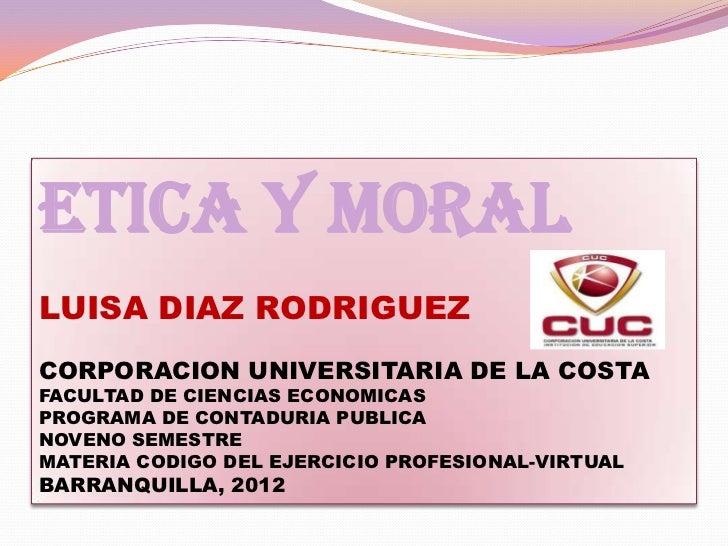ETICA Y MORALLUISA DIAZ RODRIGUEZCORPORACION UNIVERSITARIA DE LA COSTAFACULTAD DE CIENCIAS ECONOMICASPROGRAMA DE CONTADURI...