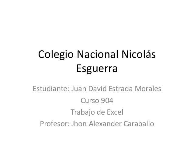 Colegio Nacional Nicolás Esguerra Estudiante: Juan David Estrada Morales Curso 904 Trabajo de Excel Profesor: Jhon Alexand...