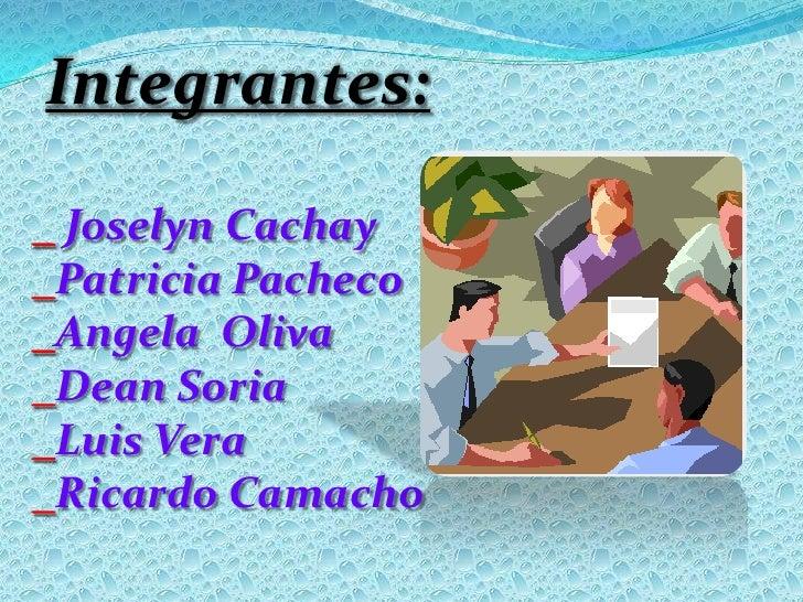 Integrantes:<br />_ Joselyn Cachay<br />_Patricia Pacheco<br />_Angela  Oliva<br />_Dean Soria<br />_Luis Vera<br />_Ricar...