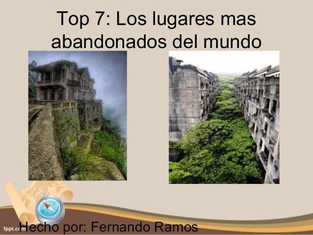 Top 7: Los lugares mas  abandonados del mundo  Hecho por: Fernando Ramos