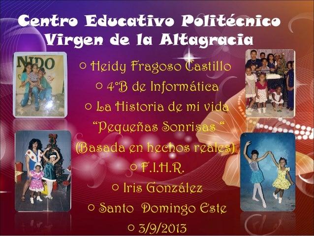 Centro Educativo Politécnico Virgen de la Altagracia o Heidy Fragoso Castillo o 4°B de Informática o La Historia de mi vid...