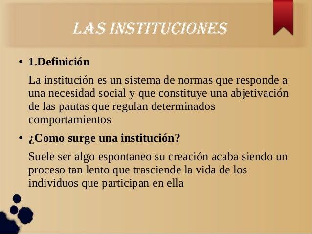 laS inStitucioneS● 1.DefiniciónLa institución es un sistema de normas que responde auna necesidad social y que constituye ...