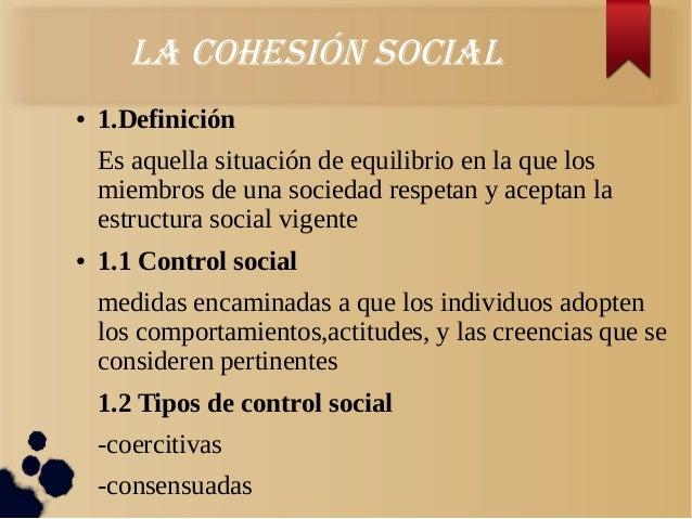 La cohesión sociaL● 1.DefiniciónEs aquella situación de equilibrio en la que losmiembros de una sociedad respetan y acepta...
