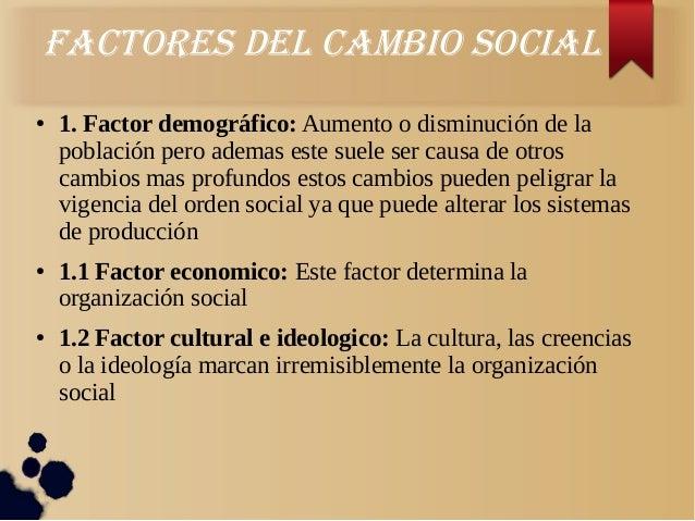 FacTores deL cambio sociaL● 1. Factor demográfico: Aumento o disminución de lapoblación pero ademas este suele ser causa d...