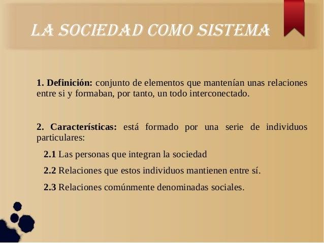 LA SOCIedAd COmO SIStemA1. Definición: conjunto de elementos que mantenían unas relacionesentre si y formaban, por tanto, ...