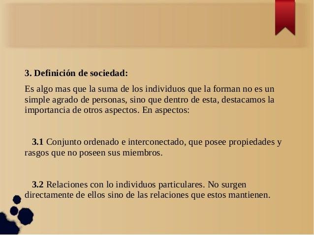 3. Definición de sociedad:Es algo mas que la suma de los individuos que la forman no es unsimple agrado de personas, sino ...