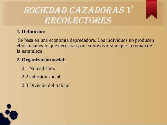 Sociedad cazadoraS yrecolectoreS1. Definición:Se basa en una economía depredadora. Los individuos no producenellos mismos ...