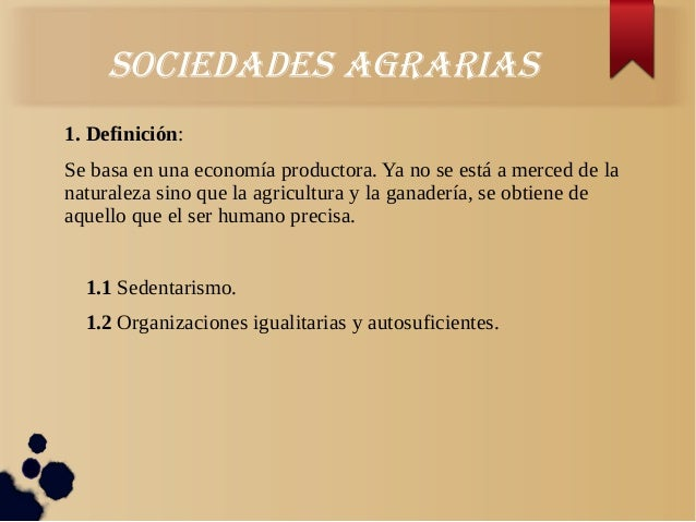 SociedadeS agrariaS1. Definición:Se basa en una economía productora. Ya no se está a merced de lanaturaleza sino que la ag...