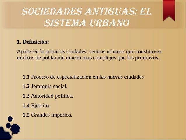 SociedadeS antiguaS: elSiStema urbano1. Definición:Aparecen la primeras ciudades: centros urbanos que constituyennúcleos d...