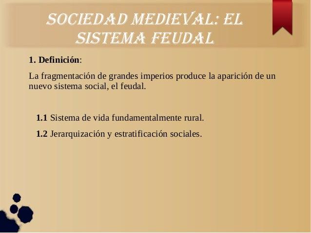 Sociedad medieval: elSiStema feudal1. Definición:La fragmentación de grandes imperios produce la aparición de unnuevo sist...