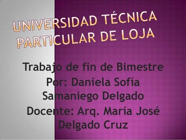 Trabajo de fin de Bimestre    Por: Daniela Sofía   Samaniego Delgado Docente: Arq. María José      Delgado Cruz